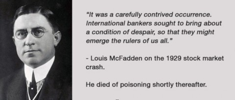 1929年株式市場崩落に際して、ルイス・マクファデン曰く、「これは巧妙に仕組まれた出来事だった。国際銀行家たちが絶望的な状況をもたらすことを望んだのだ、我々全員の支配者として台頭するために」。彼はこの後すぐに毒殺された。